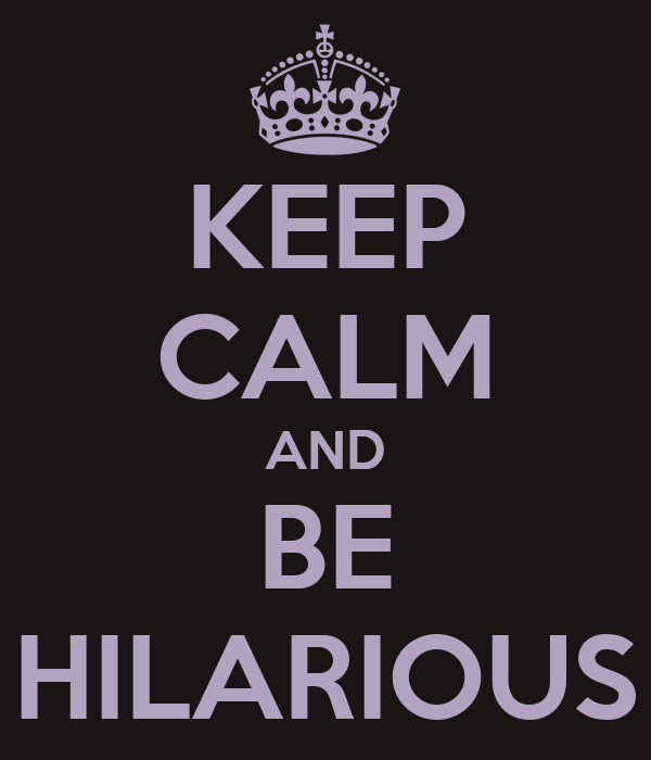KEEP CALM AND BE HILARIOUS