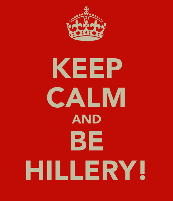 KEEP CALM AND BE HILLERY!