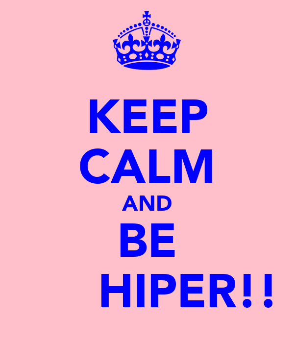 KEEP CALM AND BE       HIPER!!