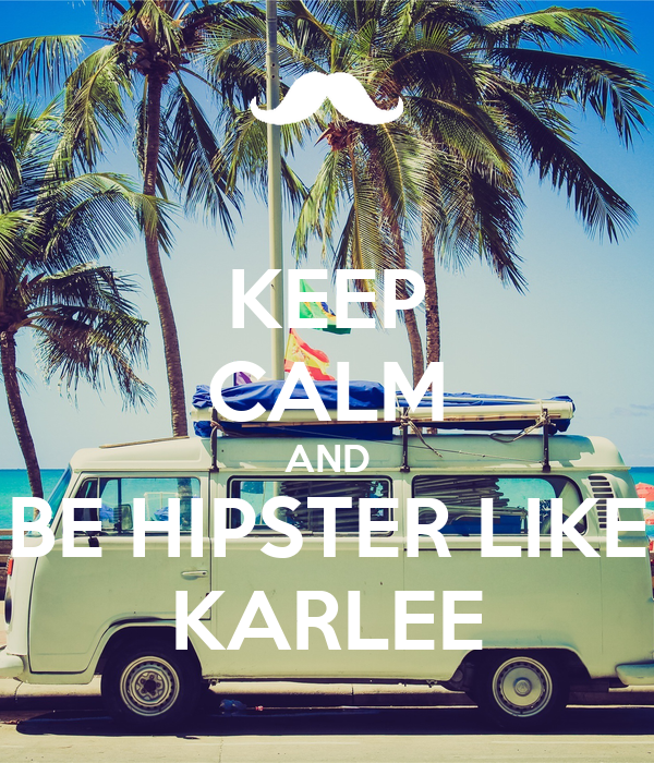 KEEP CALM AND BE HIPSTER LIKE KARLEE