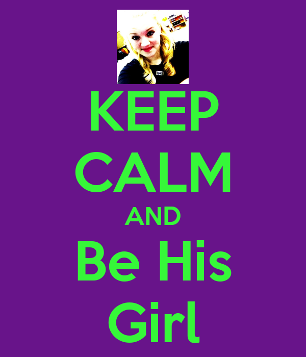 KEEP CALM AND Be His Girl
