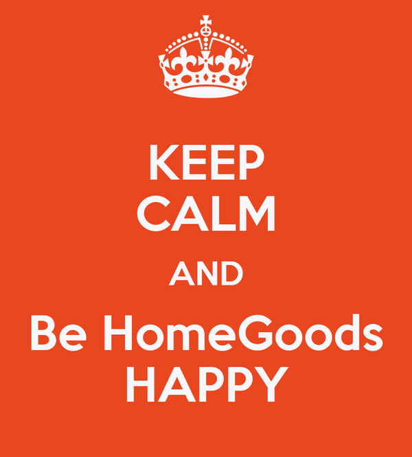 KEEP CALM AND Be HomeGoods HAPPY