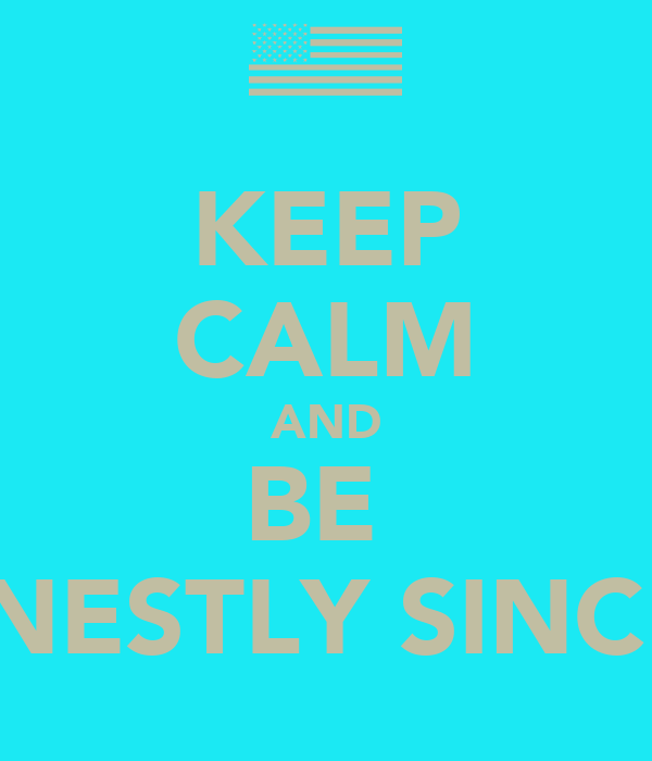 KEEP CALM AND BE  HONESTLY SINCERE
