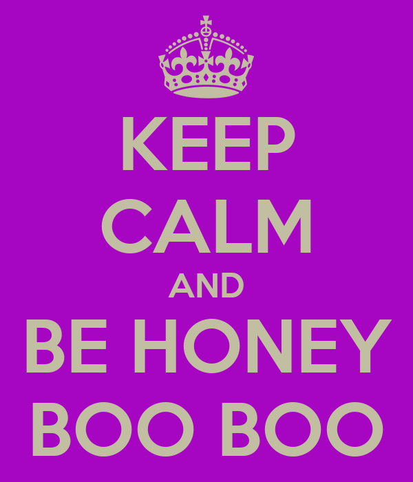 KEEP CALM AND BE HONEY BOO BOO