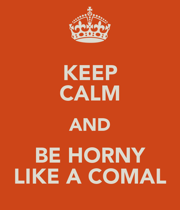 KEEP CALM AND BE HORNY LIKE A COMAL