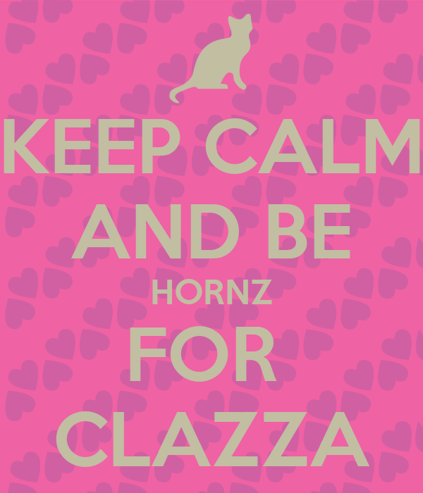 KEEP CALM AND BE HORNZ FOR  CLAZZA