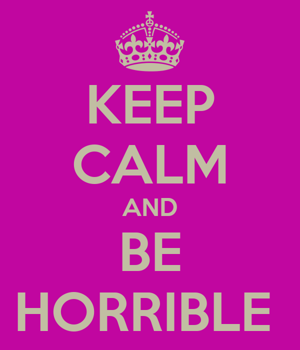 KEEP CALM AND BE HORRIBLE