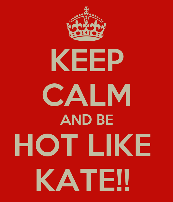 KEEP CALM AND BE HOT LIKE  KATE!!
