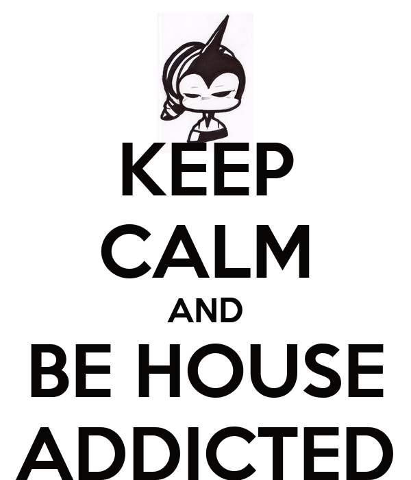 KEEP CALM AND BE HOUSE ADDICTED