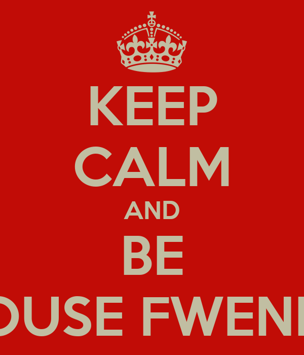 KEEP CALM AND BE HOUSE FWENDS