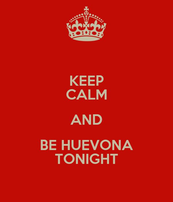 KEEP CALM AND BE HUEVONA TONIGHT