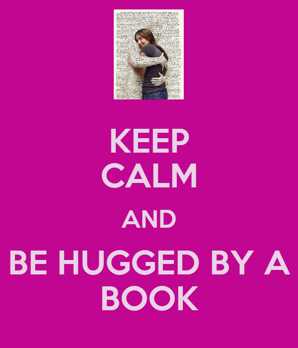 KEEP CALM AND BE HUGGED BY A BOOK