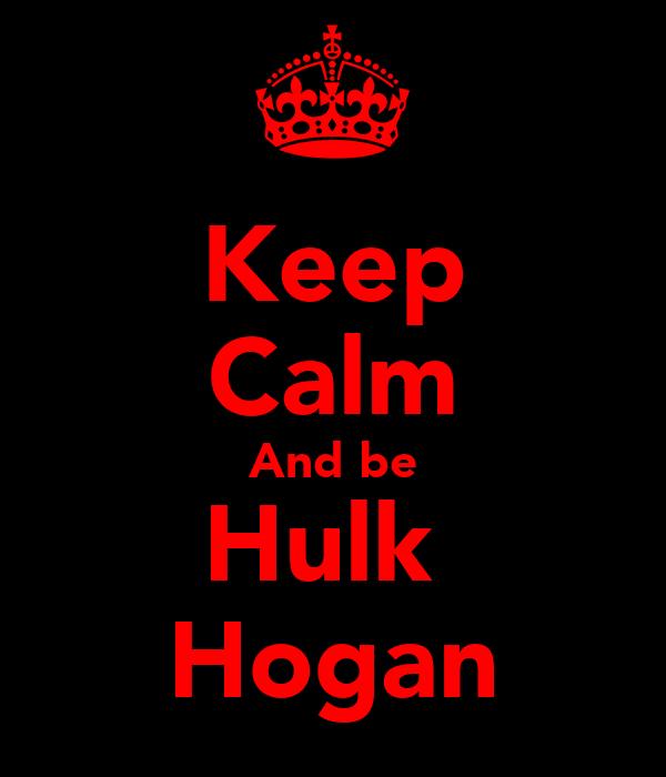 Keep Calm And be Hulk  Hogan