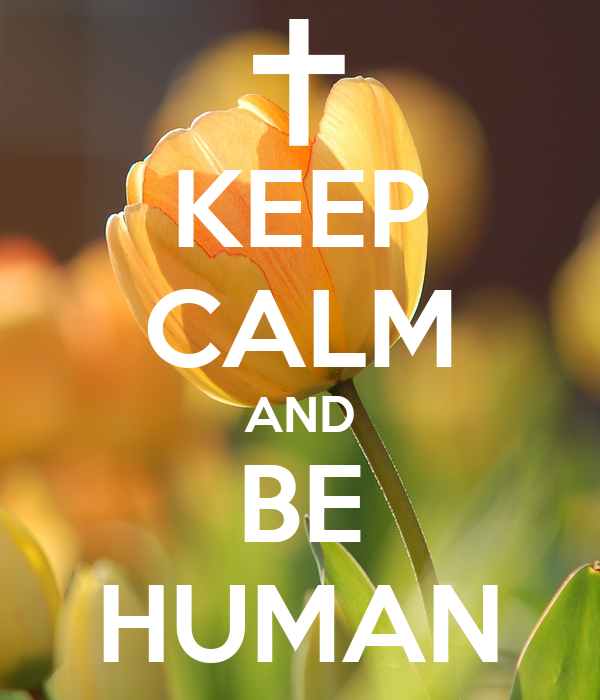 KEEP CALM AND BE HUMAN