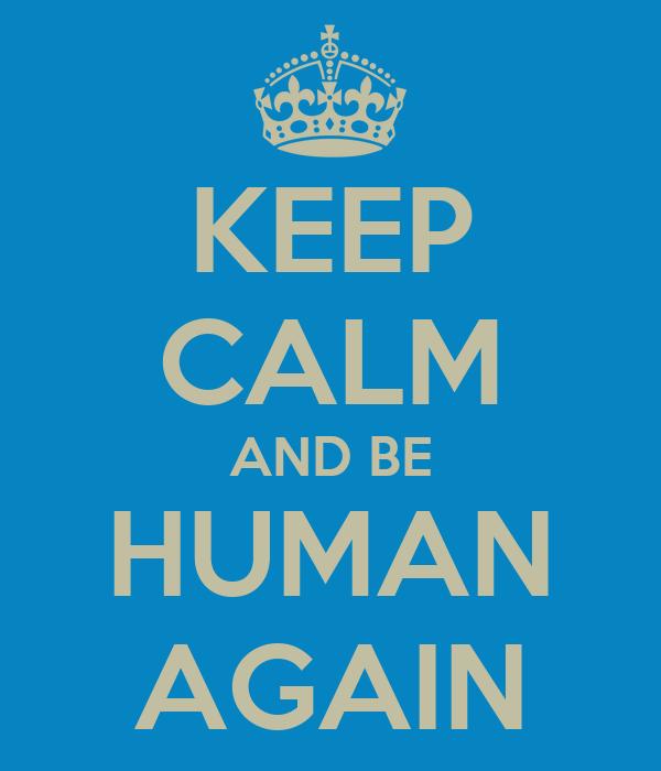 KEEP CALM AND BE HUMAN AGAIN
