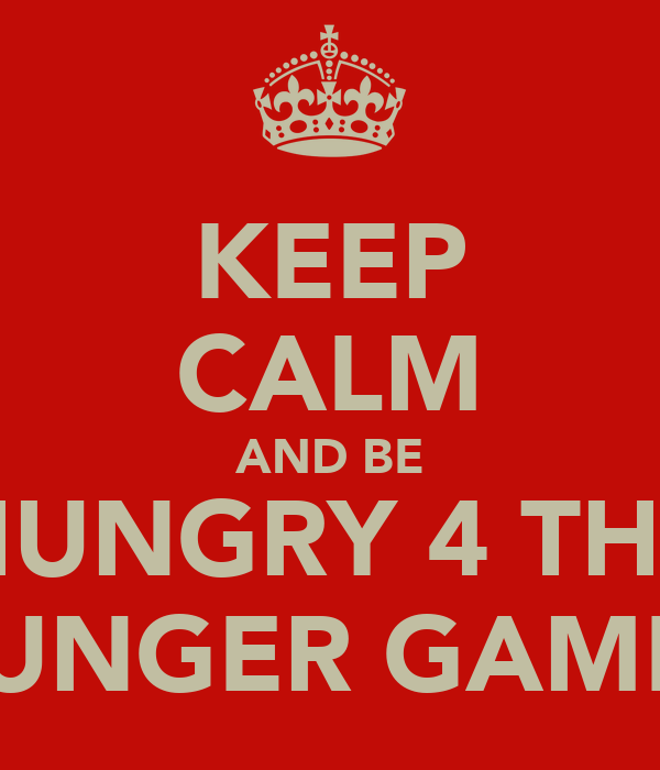 KEEP CALM AND BE HUNGRY 4 THE HUNGER GAMES