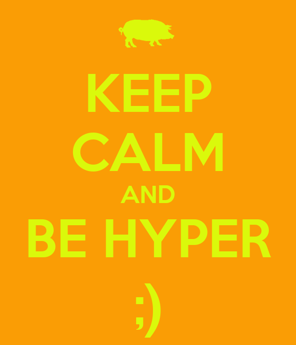 KEEP CALM AND BE HYPER ;)