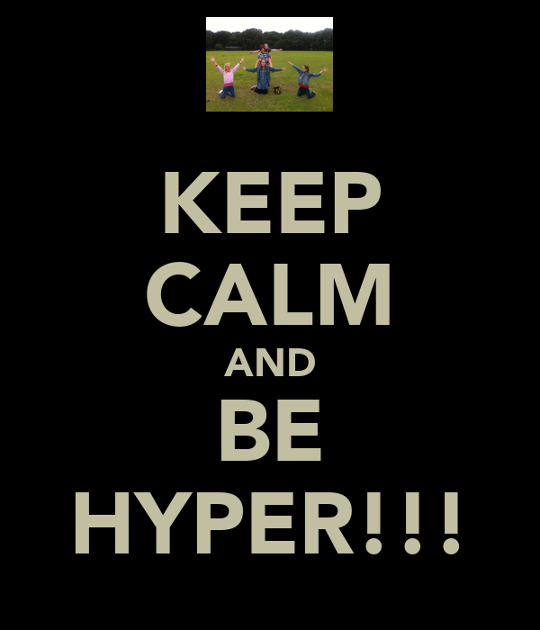 KEEP CALM AND BE HYPER!!!