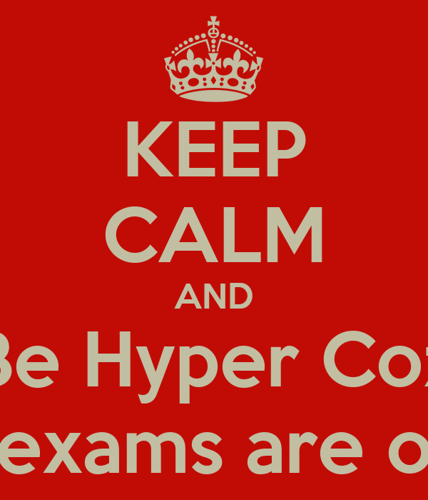KEEP CALM AND Be Hyper Coz The exams are over!!