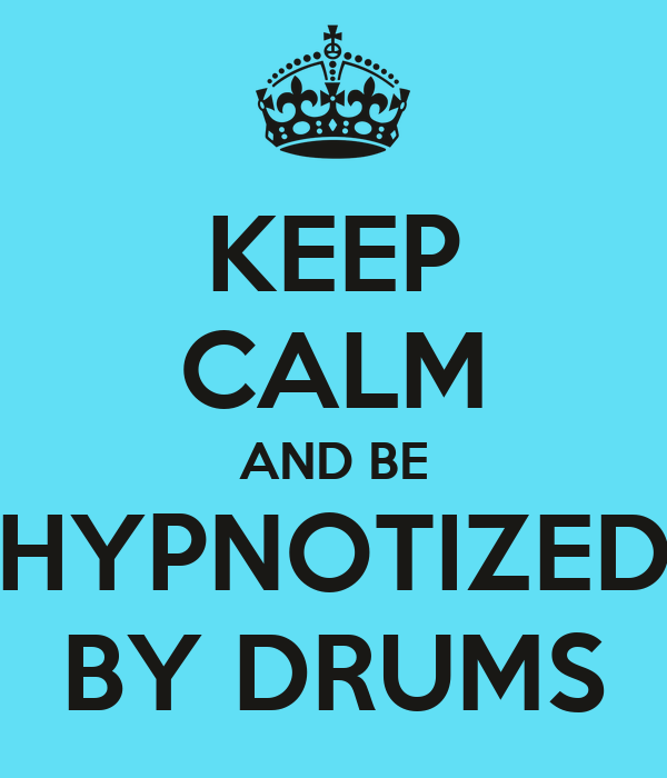 KEEP CALM AND BE HYPNOTIZED BY DRUMS
