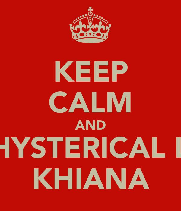 KEEP CALM AND BE HYSTERICAL LIKE KHIANA