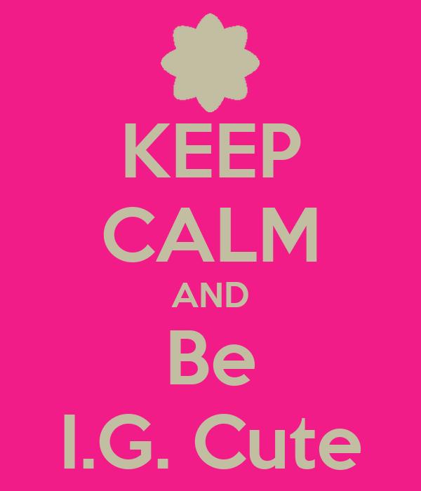 KEEP CALM AND Be I.G. Cute