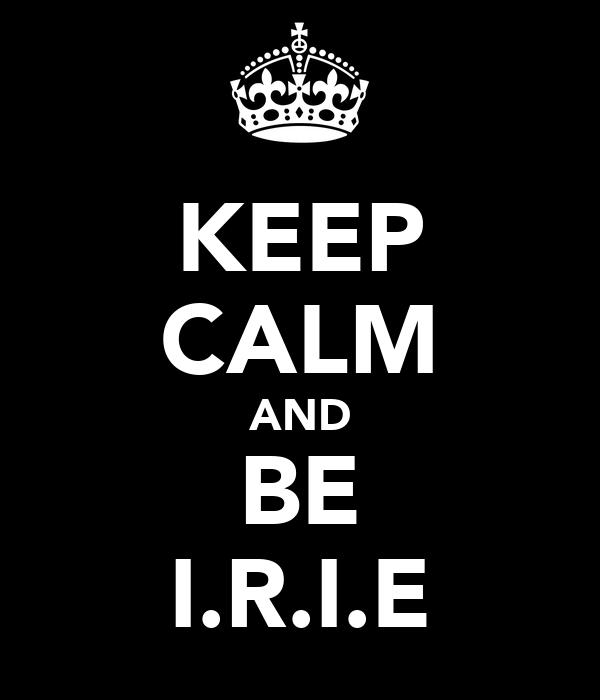 KEEP CALM AND BE I.R.I.E