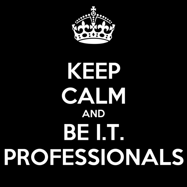 KEEP CALM AND BE I.T. PROFESSIONALS