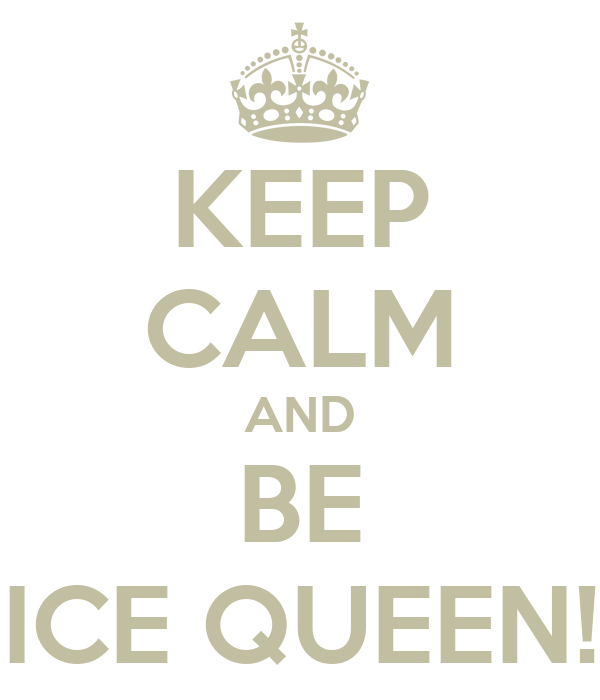 KEEP CALM AND BE ICE QUEEN!