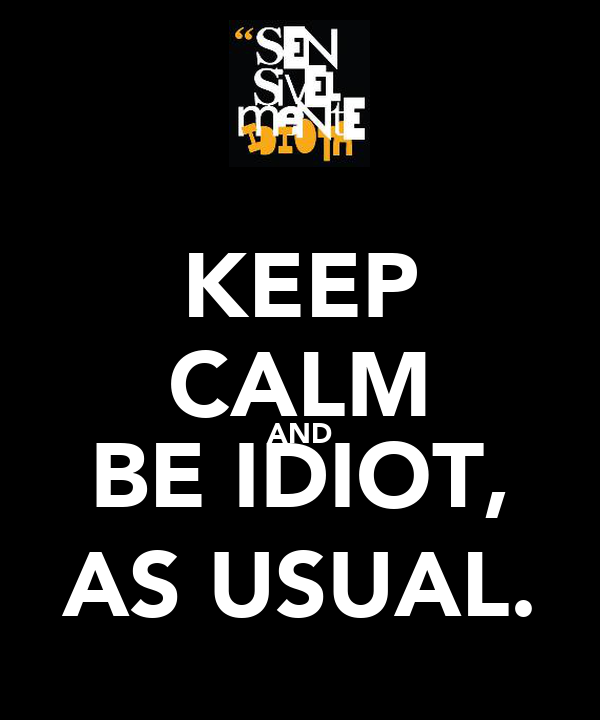 KEEP CALM AND BE IDIOT, AS USUAL.