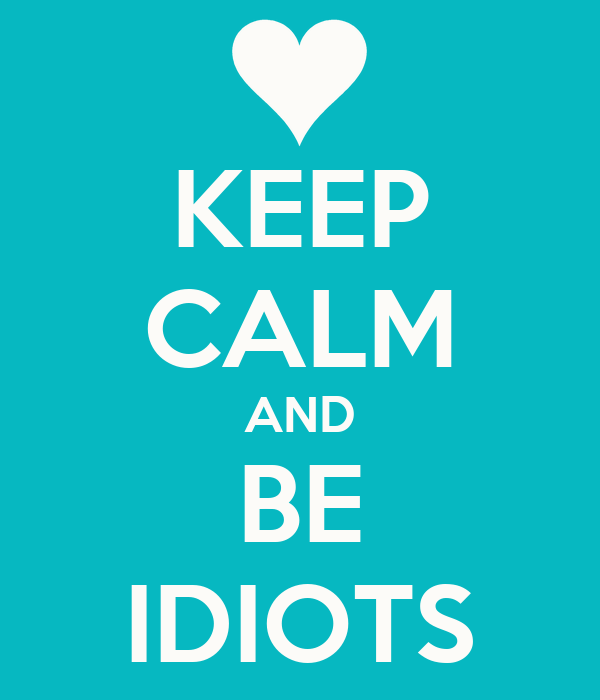 KEEP CALM AND BE IDIOTS