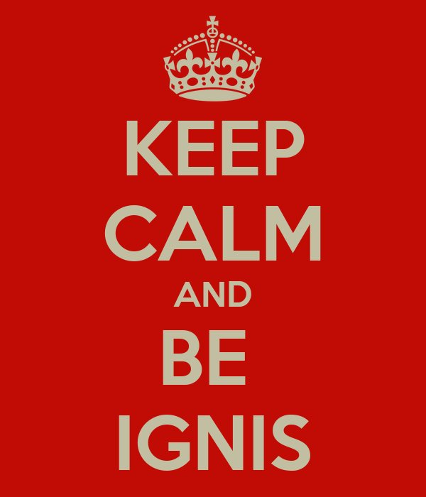 KEEP CALM AND BE  IGNIS