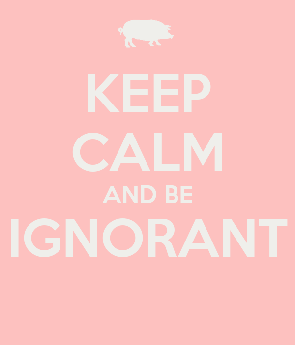 KEEP CALM AND BE  IGNORANT