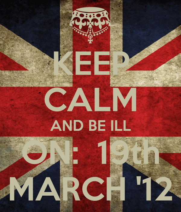 KEEP CALM AND BE ILL ON:  19th MARCH '12