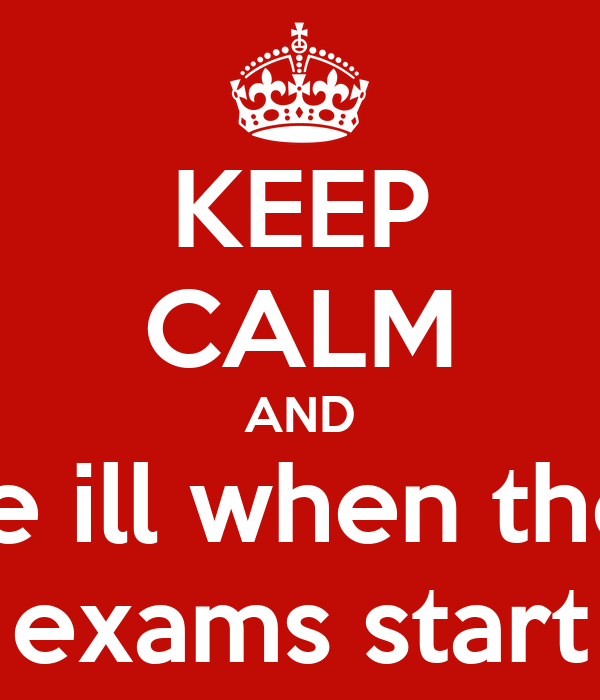 KEEP CALM AND be ill when the  exams start