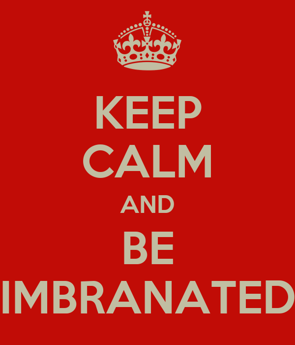 KEEP CALM AND BE IMBRANATED