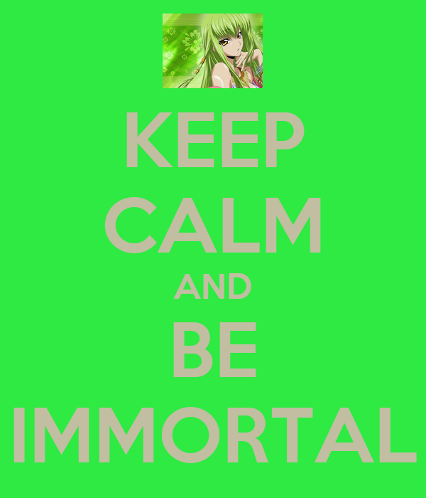 KEEP CALM AND BE IMMORTAL