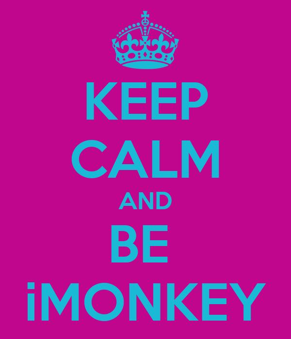 KEEP CALM AND BE  iMONKEY