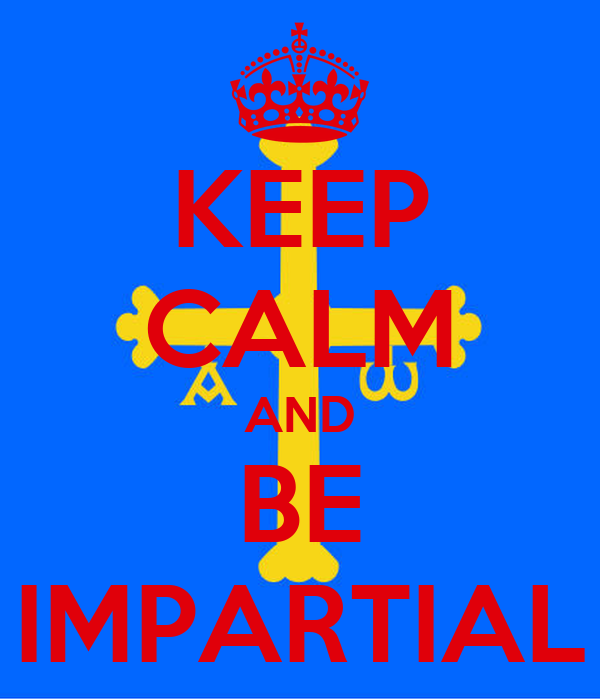 KEEP CALM AND BE IMPARTIAL