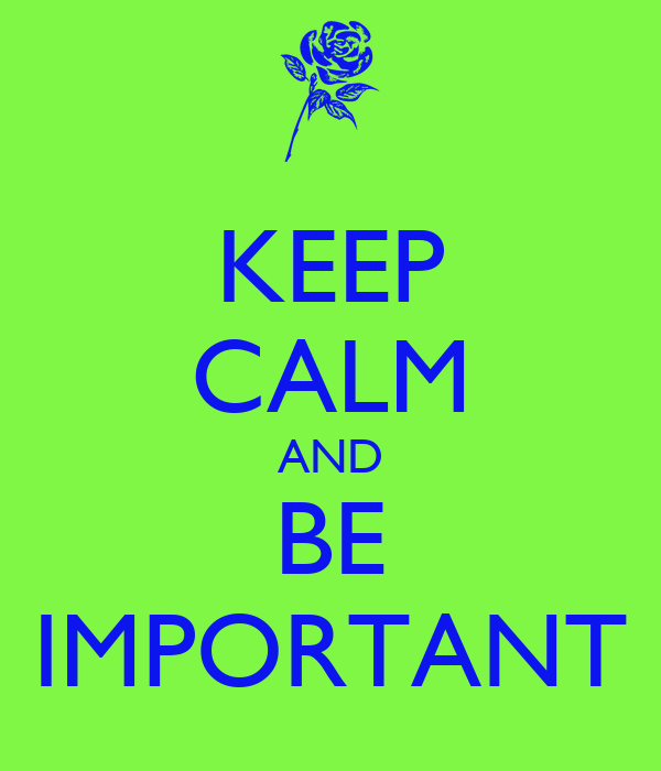 KEEP CALM AND BE IMPORTANT