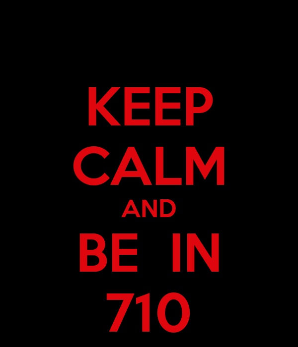 KEEP CALM AND BE  IN 710