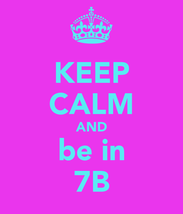KEEP CALM AND be in 7B