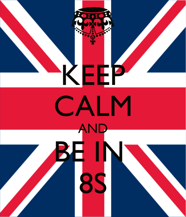 KEEP CALM AND BE IN  8S
