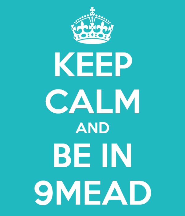 KEEP CALM AND BE IN 9MEAD
