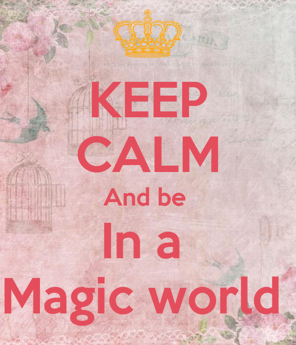 KEEP CALM And be  In a  Magic world