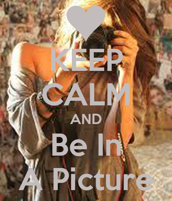 KEEP CALM AND Be In A Picture