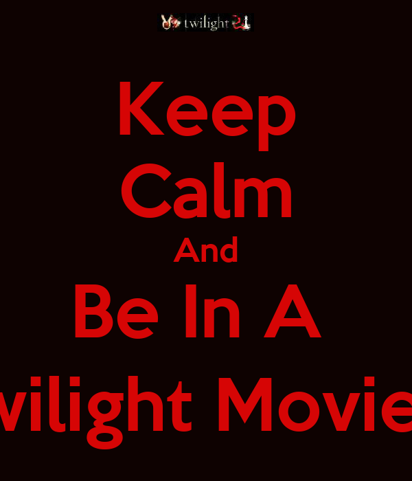 Keep Calm And Be In A  Twilight Movie ;)
