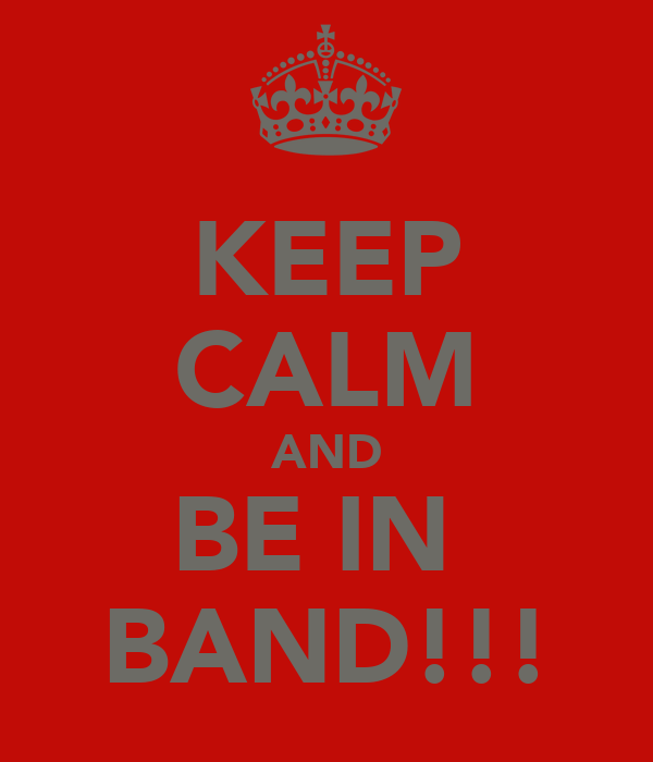 KEEP CALM AND BE IN  BAND!!!