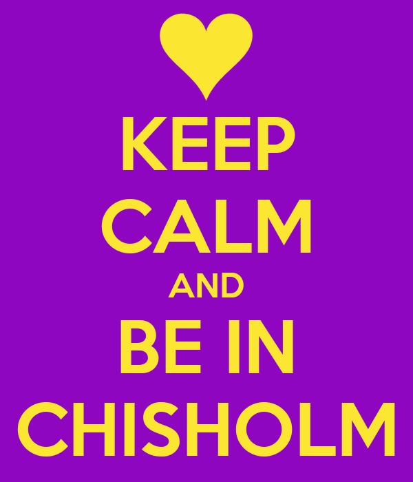 KEEP CALM AND BE IN CHISHOLM