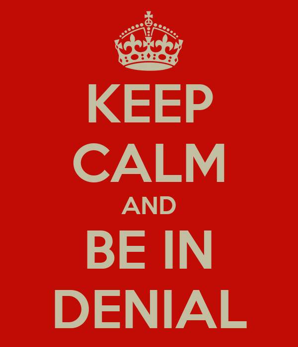 KEEP CALM AND BE IN DENIAL